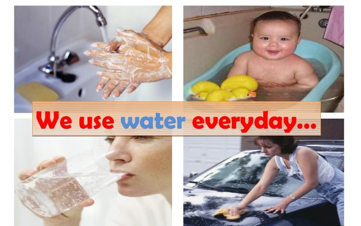 We use water everyday…