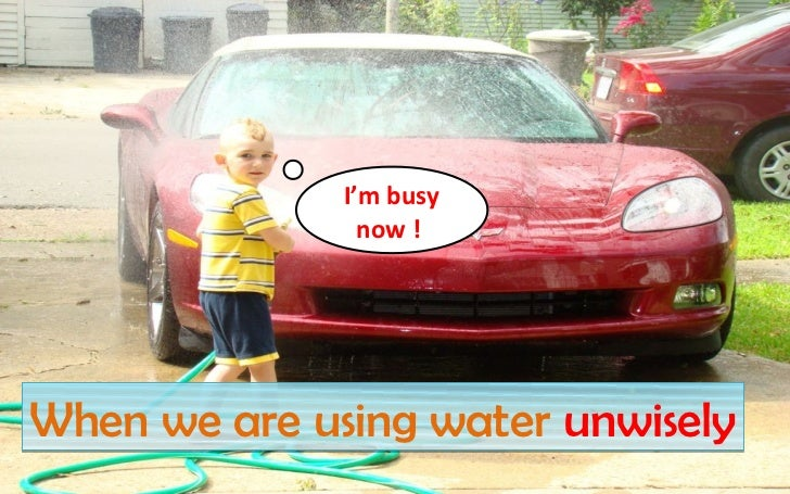 I'm busy                now !When we are using water unwisely