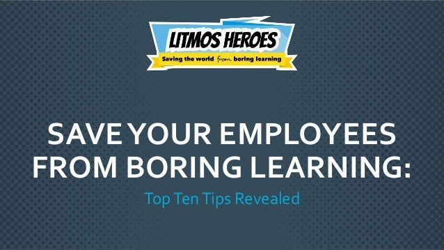 © 2017 Litmosby CallidusCloud – Proprietary & Confidential SAVEYOUR EMPLOYEES FROM BORING LEARNING: TopTenTips Revealed