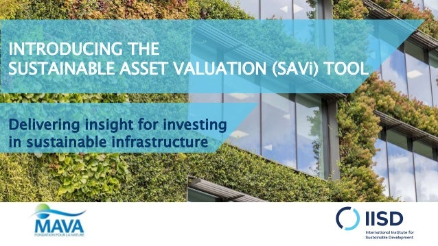 INTRODUCING THE SUSTAINABLE ASSET VALUATION (SAVi) TOOL Delivering insight for investing in sustainable infrastructure