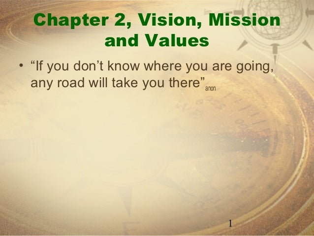 "Chapter 2, Vision, Mission        and Values• ""If you don't know where you are going,  any road will take you there""anon  ..."