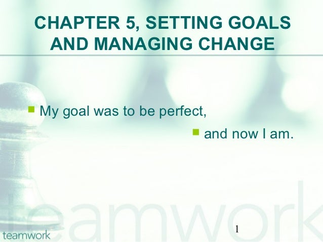 CHAPTER 5, SETTING GOALS AND MANAGING CHANGE   My goal was to be perfect,                              and now I am.    ...