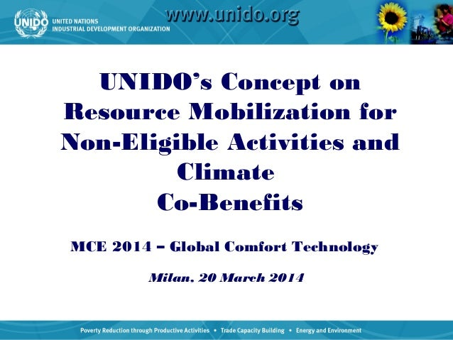 UNIDO's Concept on Resource Mobilization for Non-Eligible Activities and Climate Co-Benefits MCE 2014 – Global Comfort Tec...