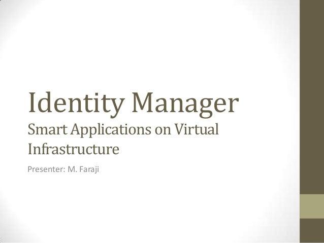 Identity ManagerSmart Applications on VirtualInfrastructurePresenter: M. Faraji