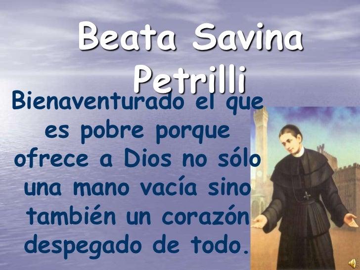 Beata Savina          PetrilliBienaventurado el que   es pobre porqueofrece a Dios no sólo una mano vacía sino también un ...