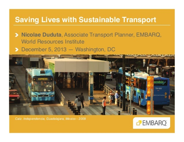 Saving Lives with Sustainable Transport! !  Nicolae Duduta, Associate Transport Planner, EMBARQ, World Resources Institut...
