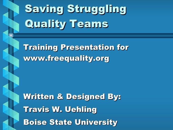 Saving Struggling Quality Teams Training Presentation for www.freequality.org Written & Designed By: Travis W. Uehling Boi...