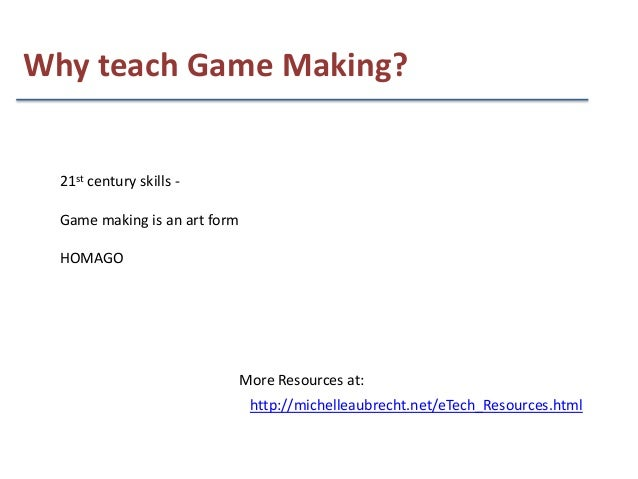 Why teach Game Making?  21st century skills -  Game making is an art form  HOMAGO                               More Resou...