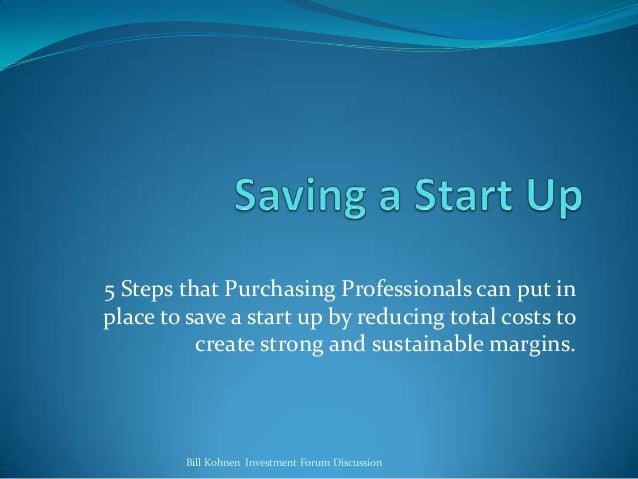 5 Steps that Purchasing Professionals can put in place to save a start up by reducing total costs to create strong and sus...