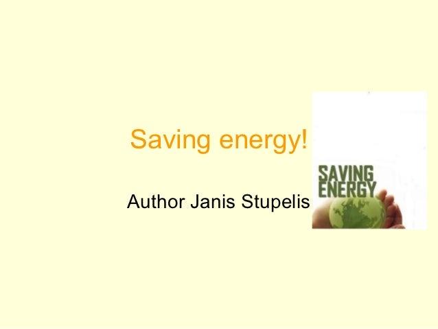 Saving energy!Author Janis Stupelis