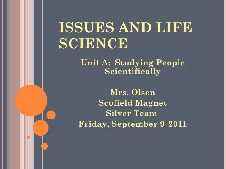 ISSUES AND LIFE SCIENCE <ul><li>Unit A:  Studying People Scientifically </li></ul><ul><li>Mrs. Olsen </li></ul><ul><li>Sco...