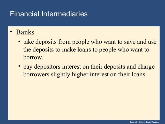 Copyright © 2004 South-Western Financial Intermediaries • Banks • take deposits from people who want to save and use the d...