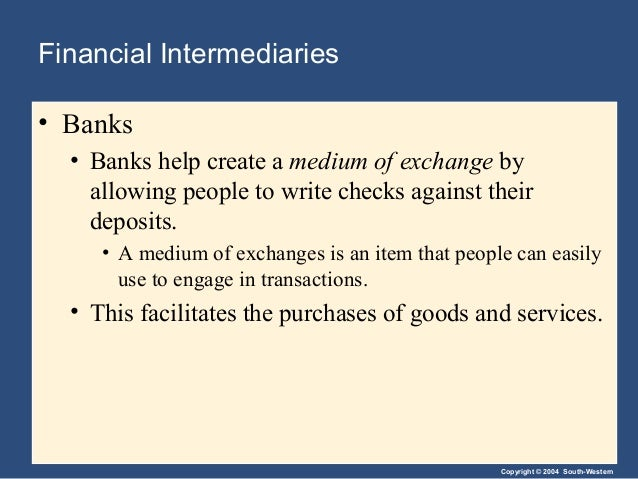 Copyright © 2004 South-Western Financial Intermediaries • Banks • Banks help create a medium of exchange by allowing peopl...