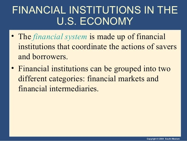 Copyright © 2004 South-Western FINANCIAL INSTITUTIONS IN THE U.S. ECONOMY • The financial system is made up of financial i...