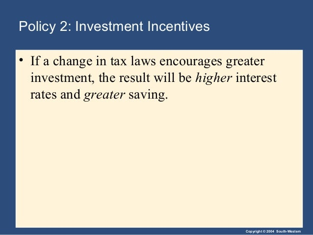 Copyright © 2004 South-Western Policy 2: Investment Incentives • If a change in tax laws encourages greater investment, th...