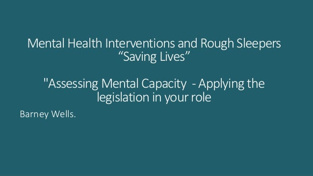 "Mental Health Interventions and Rough Sleepers ""Saving Lives"" ""Assessing Mental Capacity - Applying the legislation in you..."