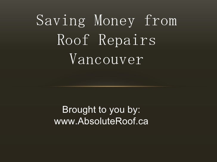 Saving Money from Roof Repairs Vancouver<br />Brought to you by:<br />www.AbsoluteRoof.ca<br />