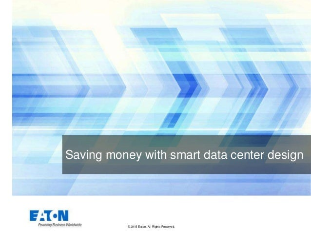 © 2015 Eaton. All Rights Reserved.. Saving money with smart data center design