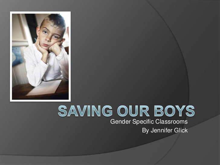 Gender Specific Classrooms<br />By Jennifer Glick<br />Saving Our Boys<br />