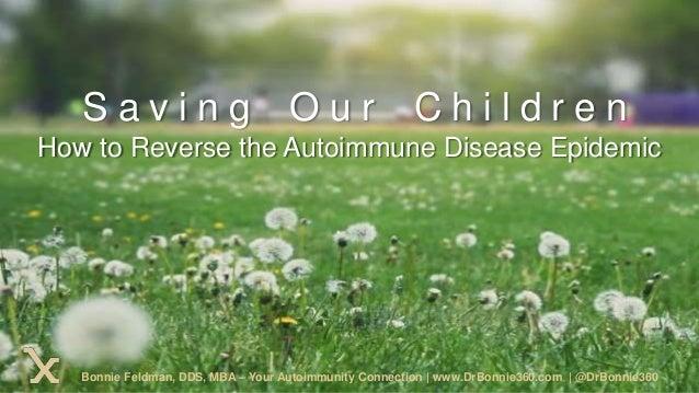 How to Reverse the Autoimmune Disease Epidemic S a v i n g O u r C h i l d r e n Bonnie Feldman, DDS, MBA – Your Autoimmun...
