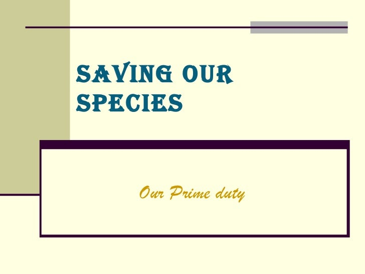 SAVING OUR SPECIES Our Prime duty
