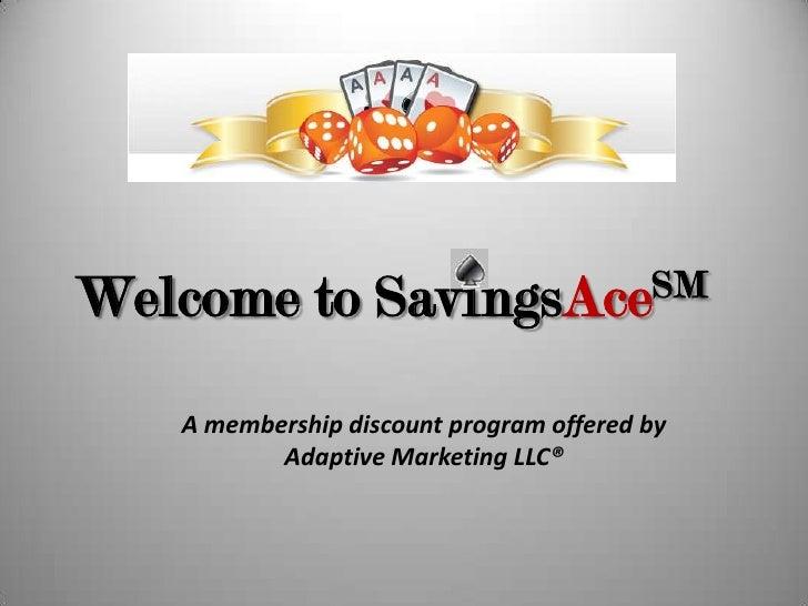 WelcometoSavingsAceSM<br />A membership discount program offered by Adaptive Marketing LLC®<br />