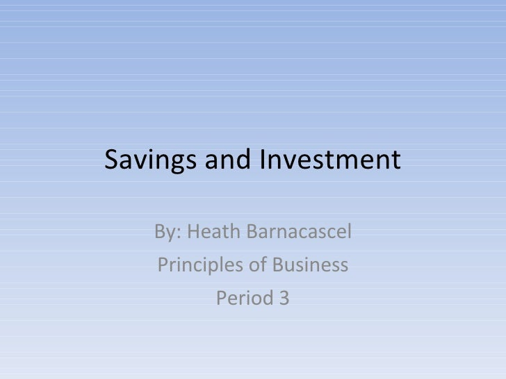 Savings and Investment By: Heath Barnacascel Principles of Business Period 3