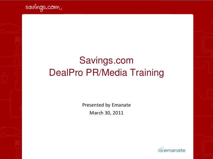Savings.com DealPro PR/Media Training<br />Presented by Emanate<br />March 30, 2011<br />
