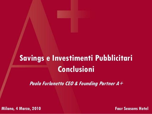 Savings e Investimenti Pubblicitari Conclusioni Milano, 4 Marzo, 2010 Four Seasons Hotel Paola Furlanetto CEO & Founding P...