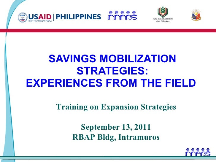 SAVINGS MOBILIZATION STRATEGIES: EXPERIENCES FROM THE FIELD  Training on Expansion Strategies September 13, 2011 RBAP Bldg...