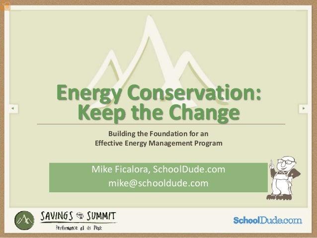 EnergyConservation:  KeeptheChange       BuildingtheFoundationforan   EffectiveEnergyManagementProgram   MikeFi...