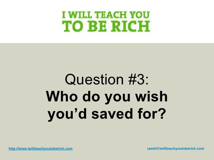 Question #3:                     Who do you wish                     you'd saved for?  http://www.iwillteachyoutoberich.co...