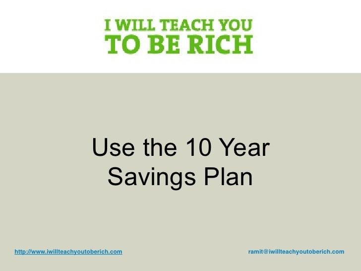 Use the 10 Year                           Savings Plan  http://www.iwillteachyoutoberich.com   ramit@iwillteachyoutoberich...