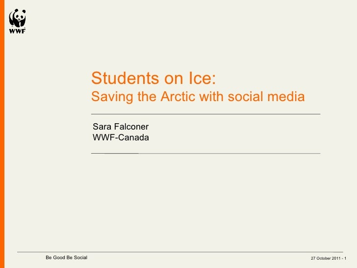 27 October 2011 -  Students on Ice:  Saving the Arctic with social media Sara Falconer WWF-Canada   Be Good Be Social