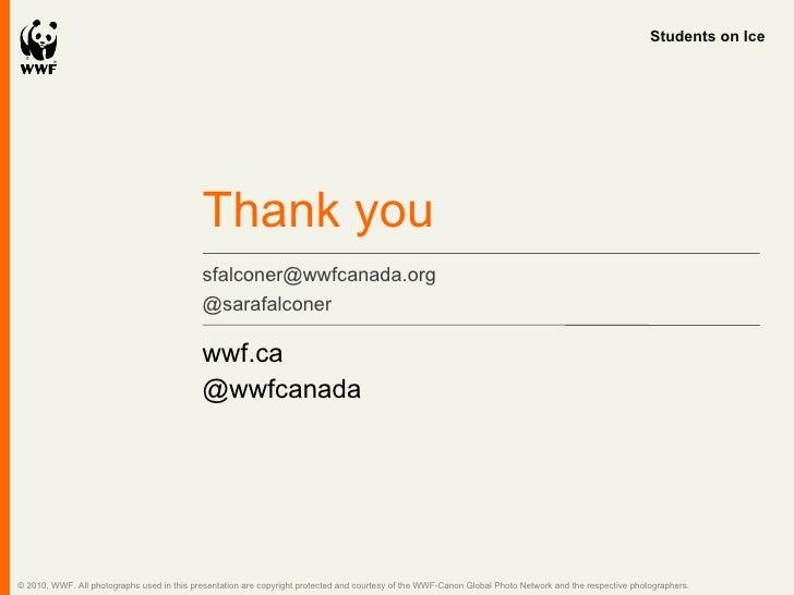 <ul><li>wwf.ca </li></ul><ul><li>@wwfcanada </li></ul>Thank you sfalconer@wwfcanada.org  @sarafalconer Students on Ice © 2...