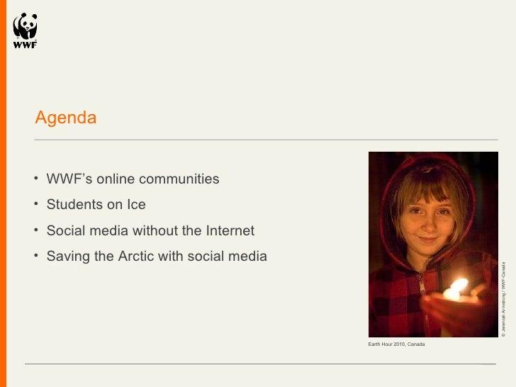 Agenda <ul><li>WWF ' s online communities </li></ul><ul><li>Students on Ice </li></ul><ul><li>Social media without the Int...