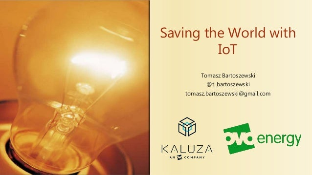 Saving the World with IoT Tomasz Bartoszewski @t_bartoszewski tomasz.bartoszewski@gmail.com