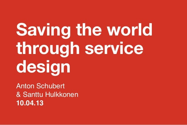 Saving the world through service design Anton Schubert & Santtu Hulkkonen 10.04.13358 + Cleantech Finland   1