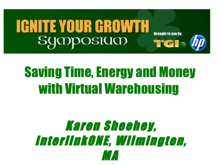 Saving Time, Energy and Money with Virtual Warehousing    Karen Sheehey, interlinkONE, Wilmington, MA