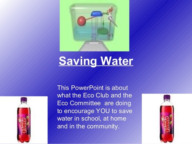 Saving Water This PowerPoint is about what the Eco Club and the Eco Committee are doing to encourage YOU to save water in ...