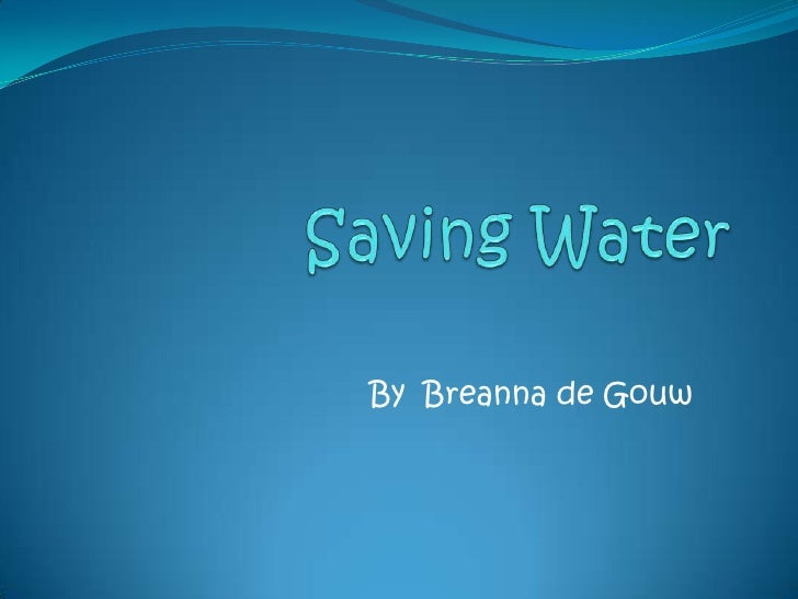 Saving Water <br />By  Breanna de Gouw<br />