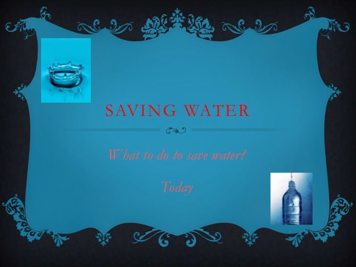 SAVING WATERWhat to do to save water?         Today