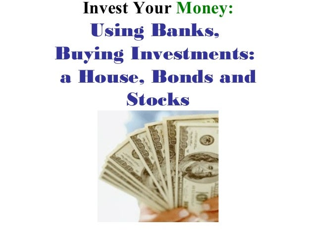 Invest Your Money:   Using Banks,Buying Investments:a House, Bonds and      Stocks