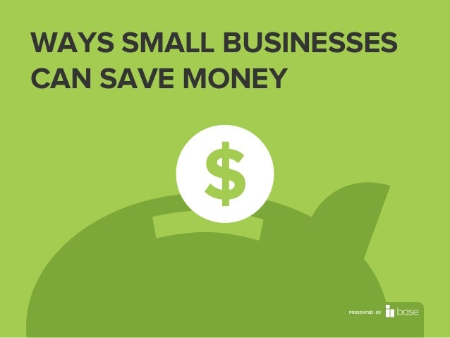 WAYS SMALL BUSINESSES CAN SAVE MONEY  PRESENTED BY