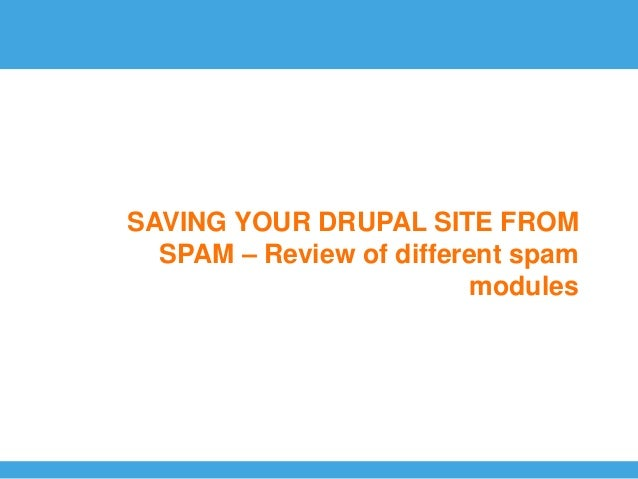 SAVING YOUR DRUPAL SITE FROM  SPAM – Review of different spam                         modules