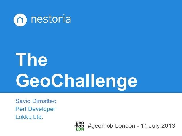 The GeoChallenge Savio Dimatteo Perl Developer Lokku Ltd. #geomob London - 11 July 2013