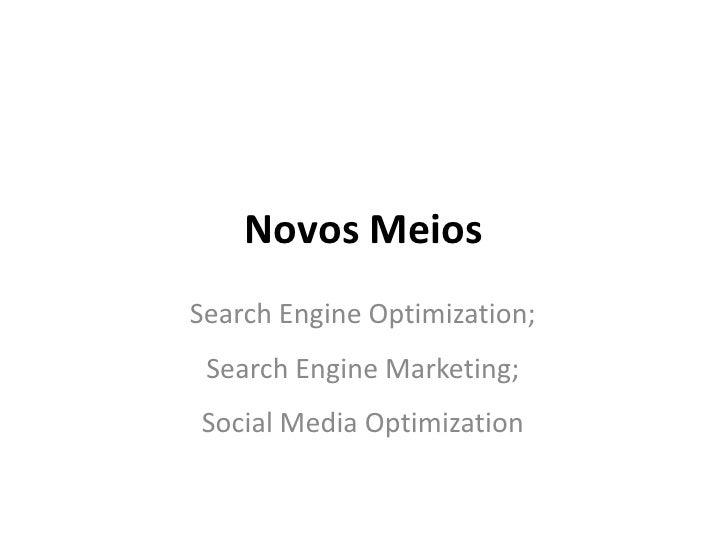 Novos Meios<br />Search EngineOptimization;<br />Search Engine Marketing;<br />Social Media Optimization<br />