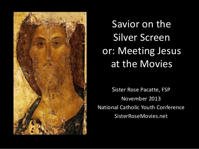 Savior on the Silver Screen or: Meeting Jesus at the Movies Sister Rose Pacatte, FSP November 2013 National Catholic Youth...