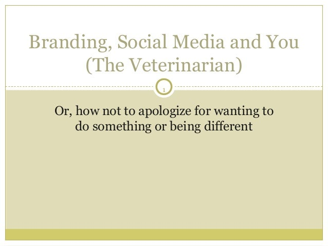 Branding, Social Media and You      (The Veterinarian)                     1  Or, how not to apologize for wanting to     ...