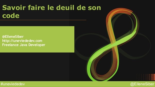 @ElleneSiber#uneviededev Savoir faire le deuil de son code @ElleneSiber http://uneviededev.com Freelance Java Developer